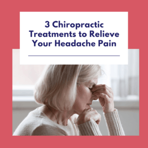 3 Chiropractic Treatments to Relieve Your Headache Pain