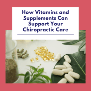 How Vitamins and Supplements Can Support Your Chiropractic Care