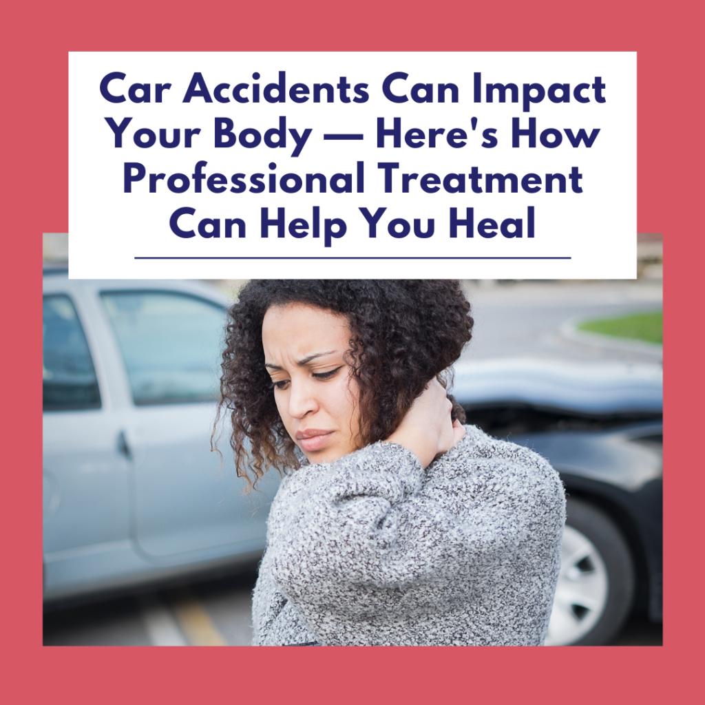 Car Accidents Can Impact Your Body — Here's How Professional Treatment Can Help You Heal